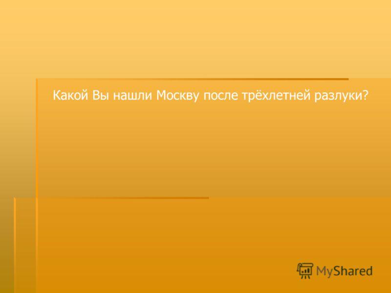 Какой Вы нашли Москву после трёхлетней разлуки?
