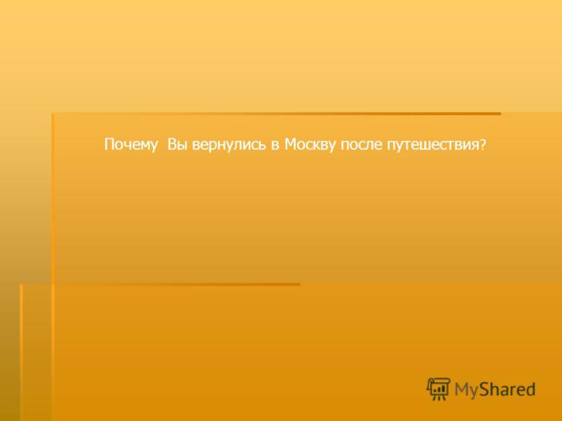 Почему Вы вернулись в Москву после путешествия ?