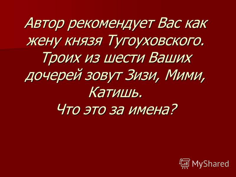Автор рекомендует Вас как жену князя Тугоуховского. Троих из шести Ваших дочерей зовут Зизи, Мими, Катишь. Что это за имена?