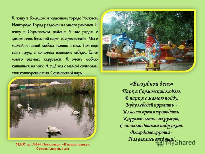 Я живу в большом и красивом городе Нижнем Новгороде. Город разделен на много районов. Я живу в Сормовском районе. У нас рядом с домом есть большой парк «Сормовский». Мы с мамой и папой любим гулять в нём. Там ещё есть пруд, в котором плавают лебеди.