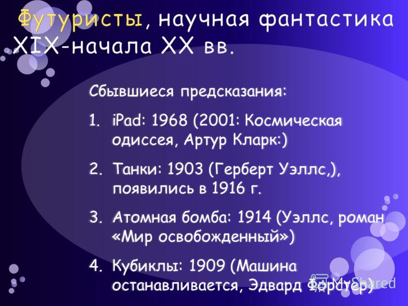 Сбывшиеся предсказания: 1.iPad: 1968 (2001: Космическая одиссея, Артур Кларк:) 2.Танки: 1903 (Герберт Уэллс,), появились в 1916 г. 3.Атомная бомба: 1914 (Уэллс, роман «Мир освобожденный») 4.Кубиклы: 1909 (Машина останавливается, Эдвард Форстер)