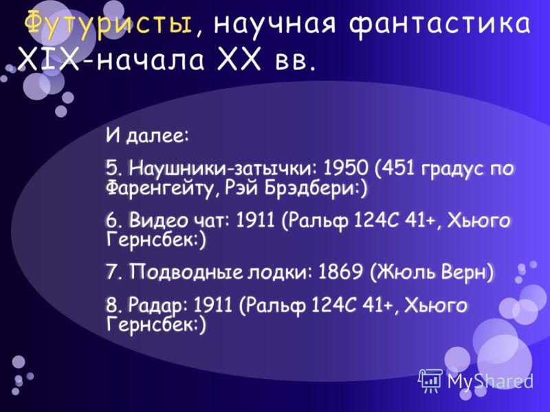 И далее: 5. Наушники-затычки: 1950 (451 градус по Фаренгейту, Рэй Брэдбери:) 6. Видео чат: 1911 (Ральф 124C 41+, Хьюго Гернсбек:) 7. Подводные лодки: 1869 (Жюль Верн) 8. Радар: 1911 (Ральф 124C 41+, Хьюго Гернсбек:)