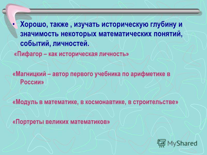Хорошо, также, изучать историческую глубину и значимость некоторых математических понятий, событий, личностей. «Пифагор – как историческая личность» «Магницкий – автор первого учебника по арифметике в России» «Модуль в математике, в космонавтике, в с