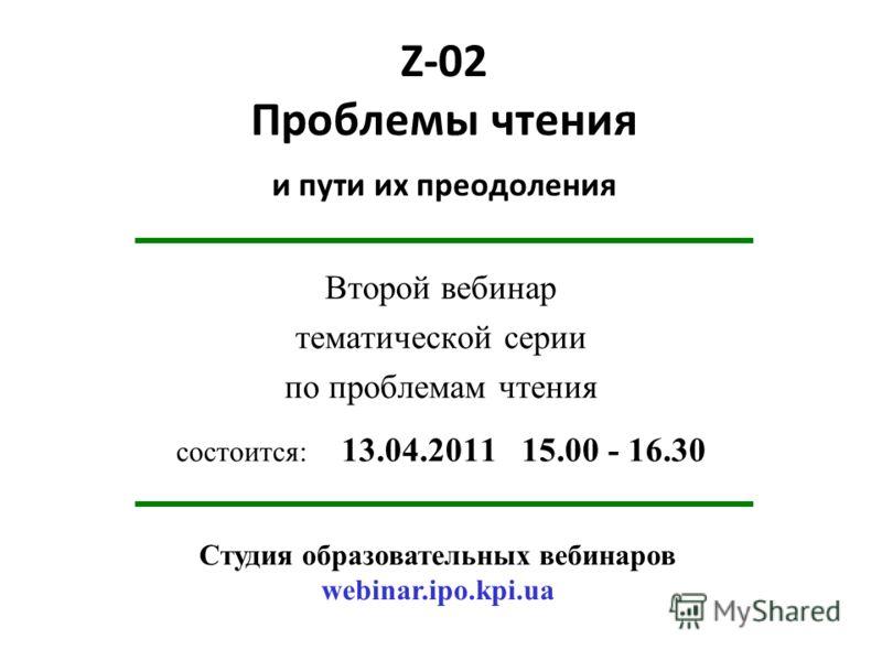 Z-02 Проблемы чтения и пути их преодоления Второй вебинар тематической серии по проблемам чтения состоится: 13.04.2011 15.00 - 16.30 Студия образовательных вебинаров webinar.ipo.kpi.ua