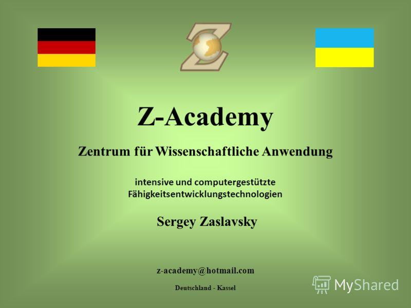 Z-Academy Zentrum für Wissenschaftliche Anwendung intensive und computergestützte Fähigkeitsentwicklungstechnologien Sergey Zaslavsky z-academy@hotmail.com Deutschland - Kassel