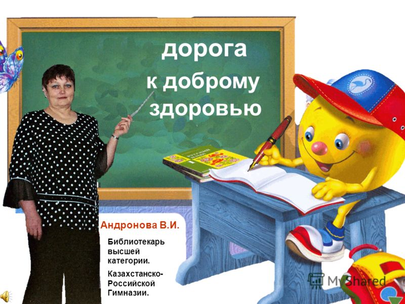 дорога к доброму здоровью Андронова В.И. Библиотекарь высшей категории. Казахстанско- Российской Гимназии.