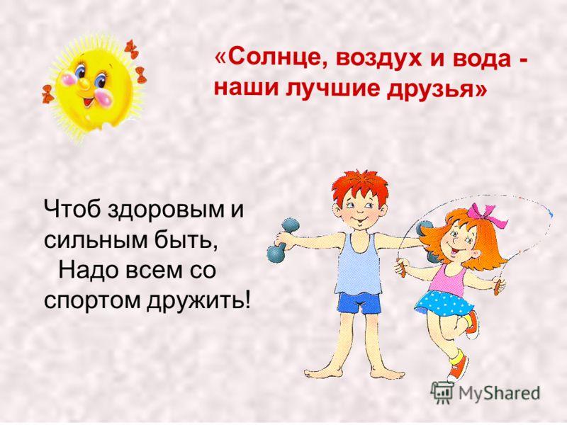 «Солнце, воздух и вода - наши лучшие друзья» Чтоб здоровым и сильным быть, Надо всем со спортом дружить!