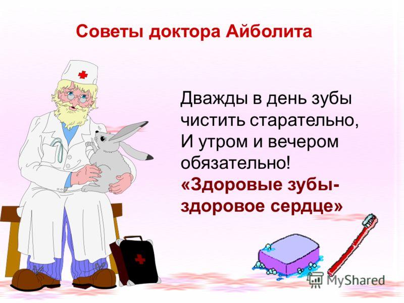 Советы доктора Айболита Дважды в день зубы чистить старательно, И утром и вечером обязательно! «Здоровые зубы- здоровое сердце»