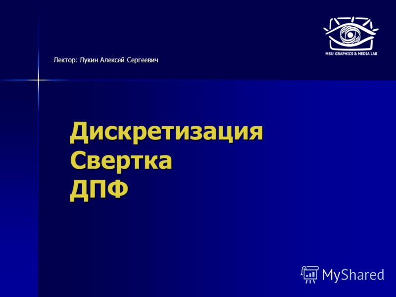 Дискретизация Свертка ДПФ Лектор: Лукин Алексей Сергеевич
