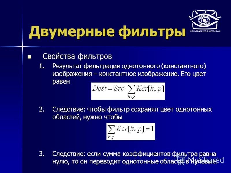 Двумерные фильтры Свойства фильтров Свойства фильтров 1.Результат фильтрации однотонного (константного) изображения – константное изображение. Его цвет равен 2.Следствие: чтобы фильтр сохранял цвет однотонных областей, нужно чтобы 3.Следствие: если с