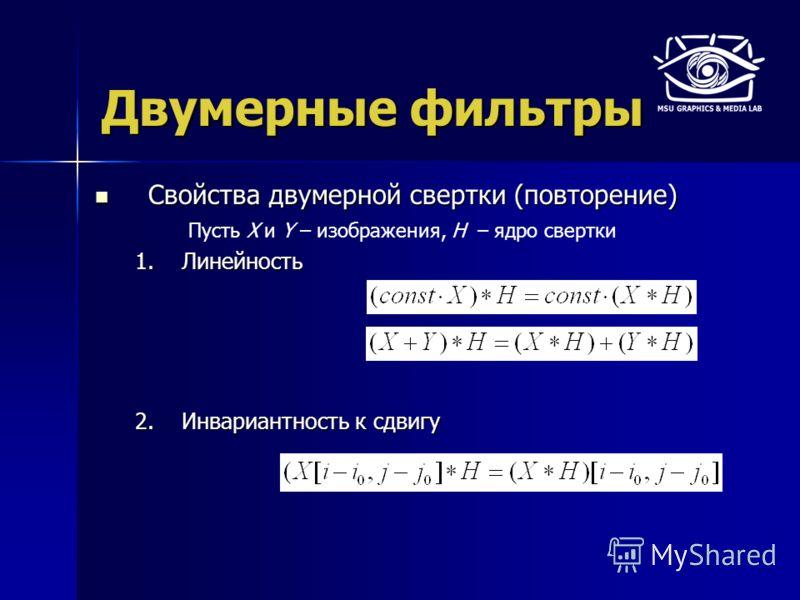 Двумерные фильтры Свойства двумерной свертки (повторение) Свойства двумерной свертки (повторение) 1.Линейность 2.Инвариантность к сдвигу Пусть X и Y – изображения, H – ядро свертки