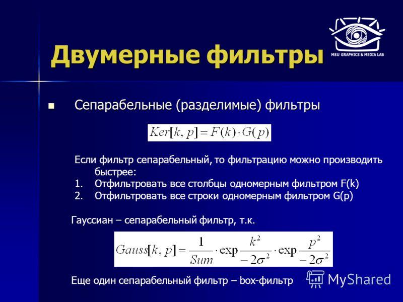 Двумерные фильтры Сепарабельные (разделимые) фильтры Сепарабельные (разделимые) фильтры Гауссиан – сепарабельный фильтр, т.к. Если фильтр сепарабельный, то фильтрацию можно производить быстрее: 1.Отфильтровать все столбцы одномерным фильтром F(k) 2.О