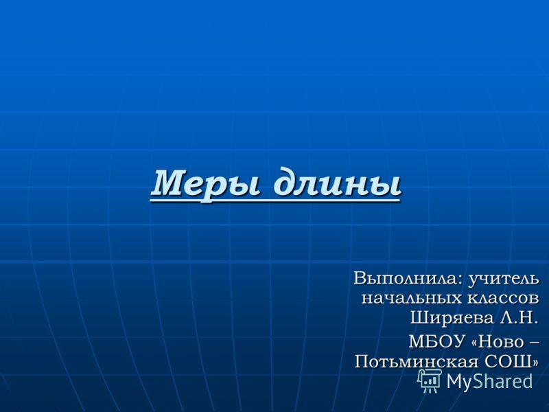 Меры длины Выполнила: учитель начальных классов Ширяева Л.Н. МБОУ «Ново – Потьминская СОШ»
