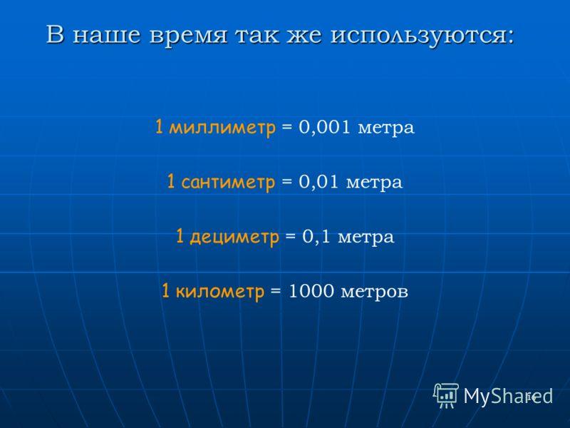 16 В наше время так же используются: 1 миллиметр = 0,001 метра 1 сантиметр = 0,01 метра 1 дециметр = 0,1 метра 1 километр = 1000 метров