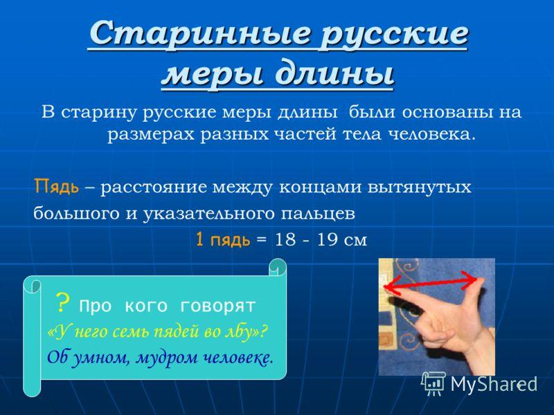 6 Старинные русские меры длины В старину русские меры длины были основаны на размерах разных частей тела человека. Пядь – расстояние между концами вытянутых большого и указательного пальцев 1 пядь = 18 - 19 см ? Про кого говорят «У него семь пядей во