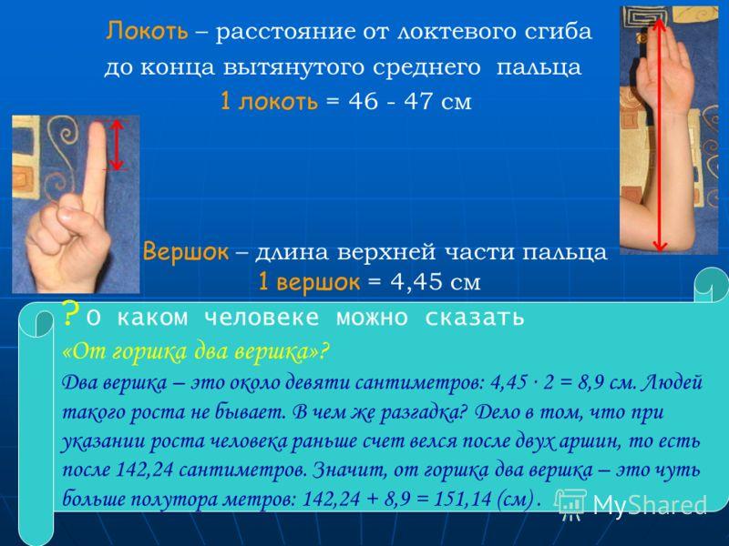 7 Локоть – расстояние от локтевого сгиба до конца вытянутого среднего пальца 1 локоть = 46 - 47 см Вершок – длина верхней части пальца 1 вершок = 4,45 см ? О каком человеке можно сказать «От горшка два вершка»? Два вершка – это около девяти сантиметр