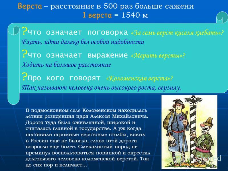 9 Верста – расстояние в 500 раз больше сажени 1 верста = 1540 м В подмосковном селе Коломенском находилась летняя резиденция царя Алексея Михайловича. Дорога туда была оживленной, широкой и считалась главной в государстве. А уж когда поставили огромн