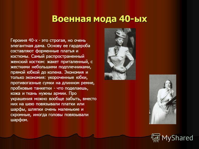 Военная мода 40-ых Героиня 40-х - это строгая, но очень элегантная дама. Основу ее гардероба составляют форменные платья и костюмы. Самый распространенный женский костюм: жакет приталенный, с жесткими небольшими подплечниками, прямой юбкой до колена.