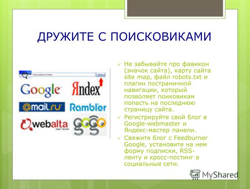 ДРУЖИТЕ С ПОИСКОВИКАМИ Не забывайте про фавикон (значок сайта), карту сайта site map, файл robots.txt и плагин постраничной навигации, который позволяет поиковикам попасть на последнюю страницу сайта. Регистрируйте свой блог в Google-webmaster и Янде