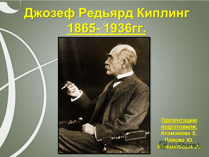 Джозеф Редьярд Киплинг 1865- 1936гг. Презентациюподготовили: Атаманова Е. Попова Ю. Романовская А.
