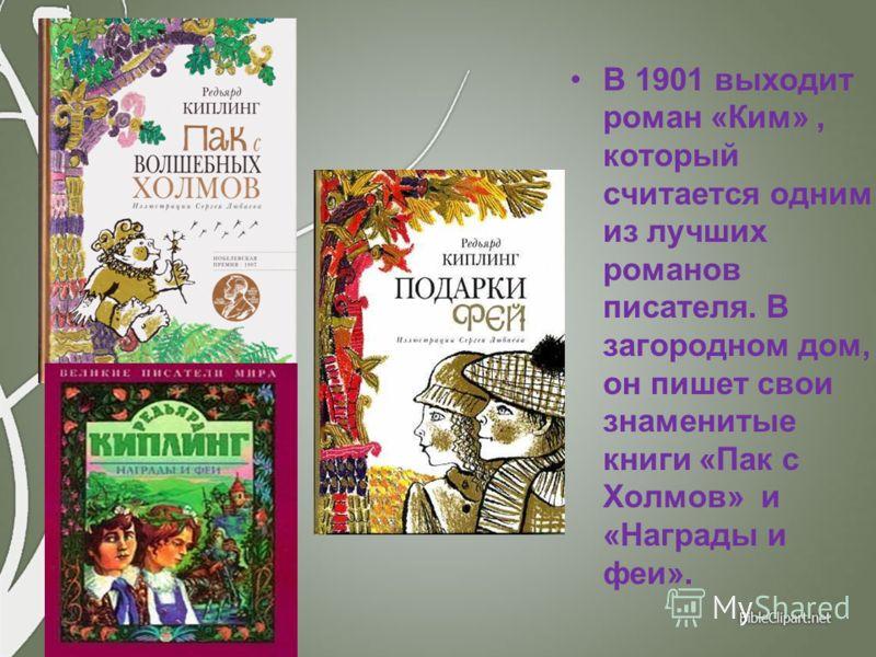 В 1901 выходит роман «Ким», который считается одним из лучших романов писателя. В загородном дом, он пишет свои знаменитые книги «Пак с Холмов» и «Награды и феи».