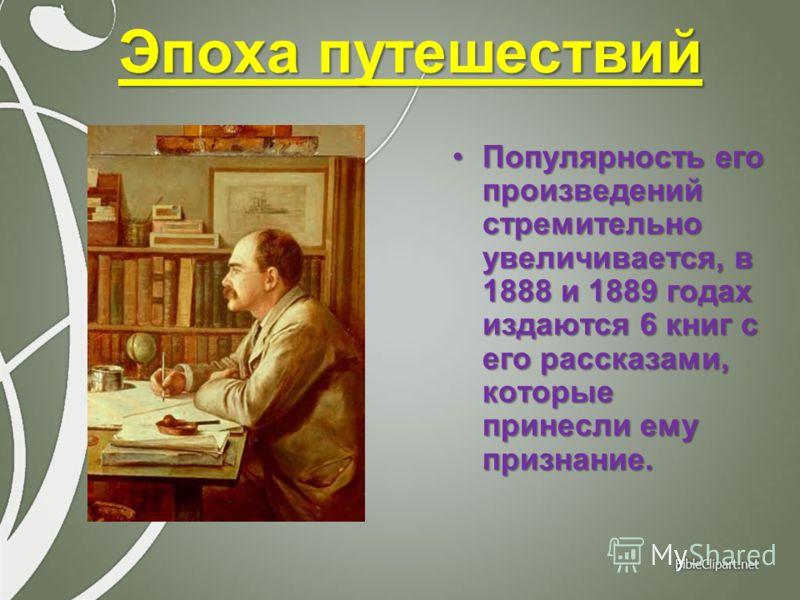 Популярность его произведений стремительно увеличивается, в 1888 и 1889 годах издаются 6 книг с его рассказами, которые принесли ему признание.Популярность его произведений стремительно увеличивается, в 1888 и 1889 годах издаются 6 книг с его рассказ