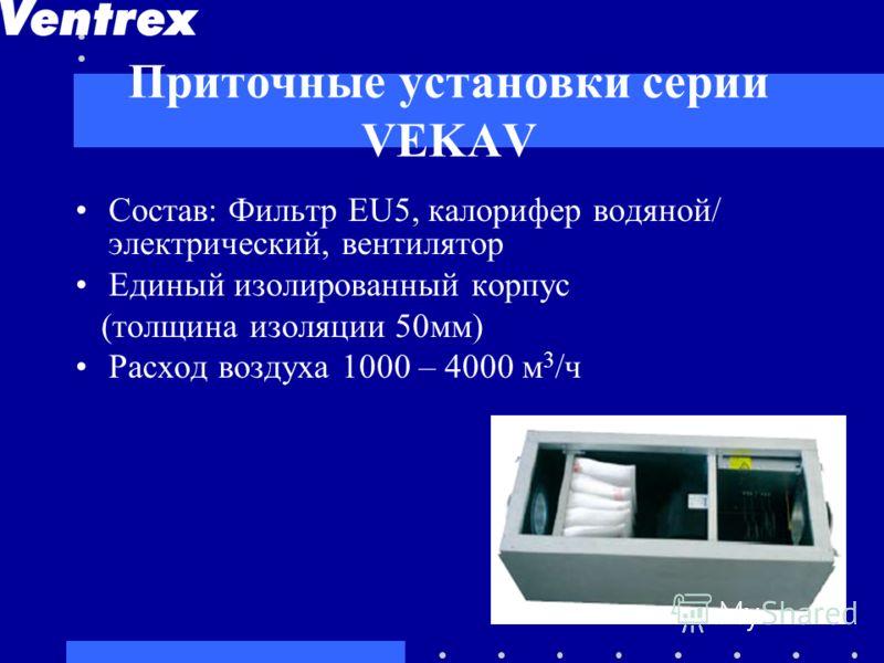 Приточные установки серии VEKAV Cостав: Фильтр EU5, калорифер водяной/ электрический, вентилятор Единый изолированный корпус (толщина изоляции 50мм) Расход воздуха 1000 – 4000 м 3 /ч
