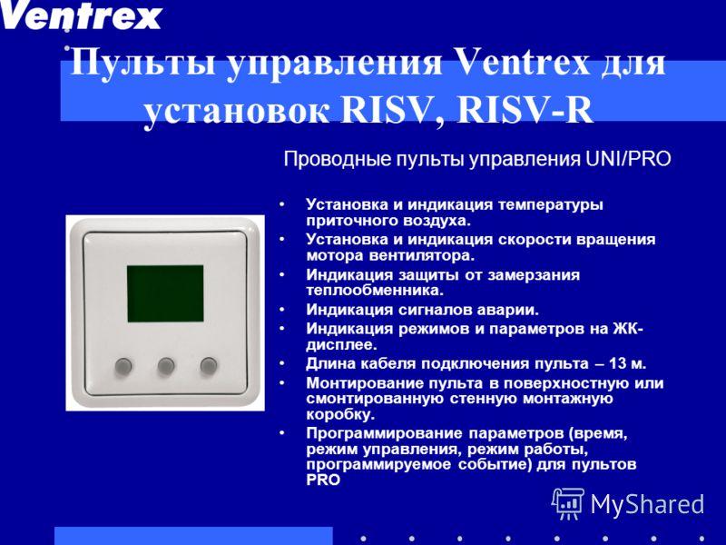 Пульты управления Ventrex для установок RISV, RISV-R Проводные пульты управления UNI/PRO Установка и индикация температуры приточного воздуха. Установка и индикация скорости вращения мотора вентилятора. Индикация защиты от замерзания теплообменника.