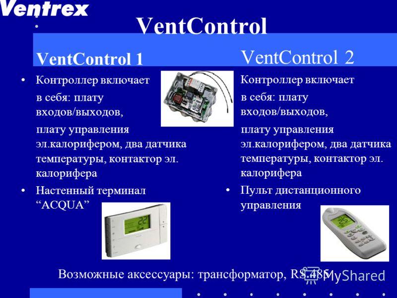 VentControl VentControl 1 Контроллер включает в себя: плату входов/выходов, плату управления эл.калорифером, два датчика температуры, контактор эл. калорифера Настенный терминал ACQUA VentControl 2 Контроллер включает в себя: плату входов/выходов, пл