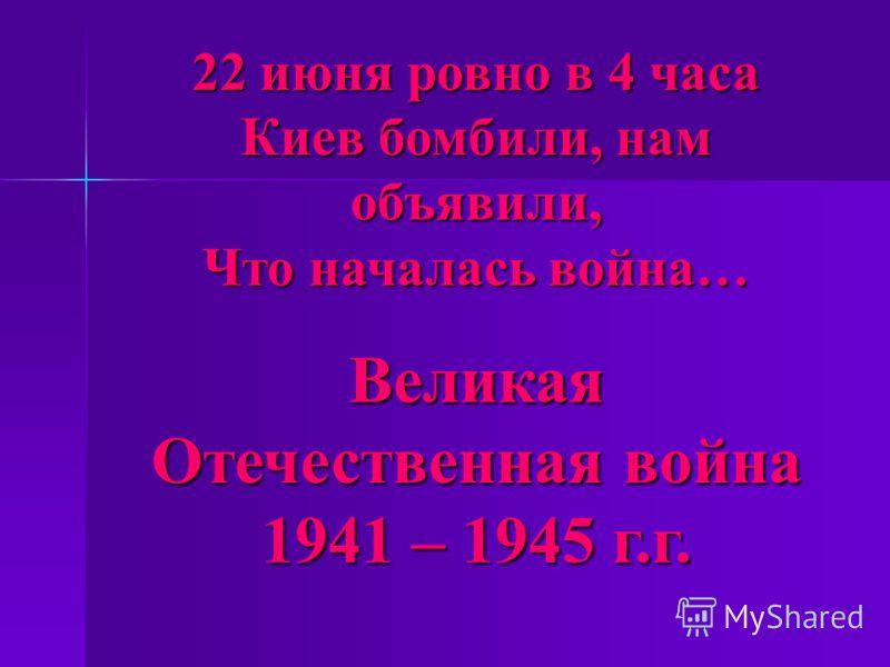 22 июня ровно в 4 часа Киев бомбили, нам объявили, Что началась война… Великая Отечественная война 1941 – 1945 г.г.