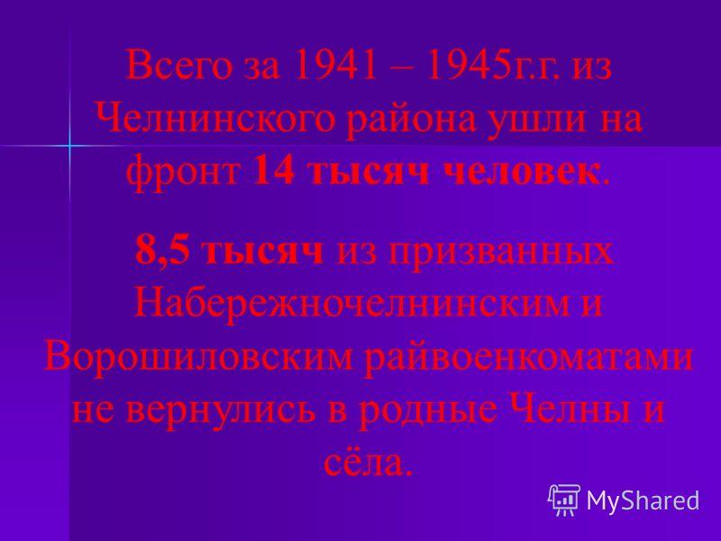 Всего за 1941 – 1945г.г. из Челнинского района ушли на фронт 14 тысяч человек. 8,5 тысяч из призванных Набережночелнинским и Ворошиловским райвоенкоматами не вернулись в родные Челны и сёла.