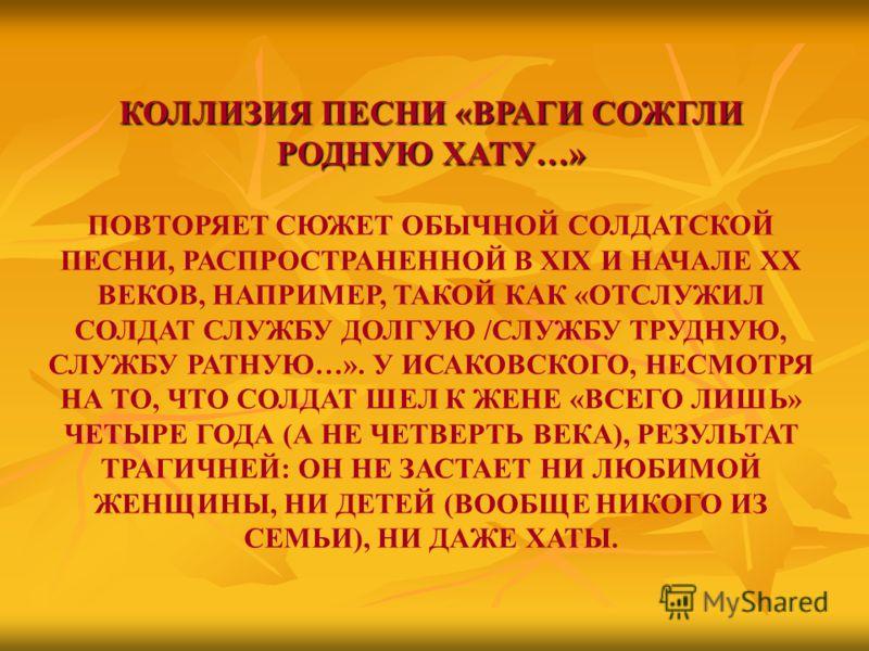 КОЛЛИЗИЯ ПЕСНИ «ВРАГИ СОЖГЛИ РОДНУЮ ХАТУ…» ПОВТОРЯЕТ СЮЖЕТ ОБЫЧНОЙ СОЛДАТСКОЙ ПЕСНИ, РАСПРОСТРАНЕННОЙ В XIX И НАЧАЛЕ ХХ ВЕКОВ, НАПРИМЕР, ТАКОЙ КАК «ОТСЛУЖИЛ СОЛДАТ СЛУЖБУ ДОЛГУЮ /СЛУЖБУ ТРУДНУЮ, СЛУЖБУ РАТНУЮ…». У ИСАКОВСКОГО, НЕСМОТРЯ НА ТО, ЧТО СОЛ