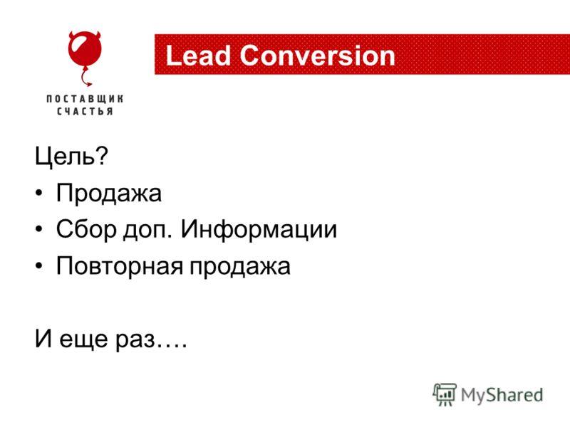 Цель? Продажа Сбор доп. Информации Повторная продажа И еще раз…. Lead Conversion