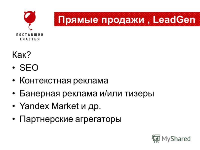 Как? SEO Контекстная реклама Банерная реклама и/или тизеры Yandex Market и др. Партнерские агрегаторы Прямые продажи, LeadGen