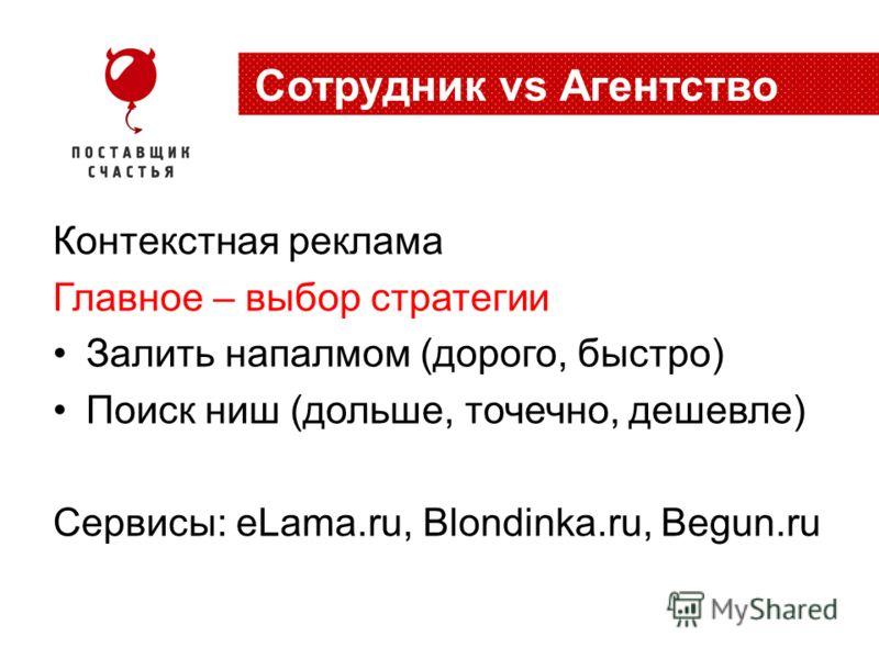 Контекстная реклама Главное – выбор стратегии Залить напалмом (дорого, быстро) Поиск ниш (дольше, точечно, дешевле) Сервисы: eLama.ru, Blondinka.ru, Begun.ru Cотрудник vs Агентство
