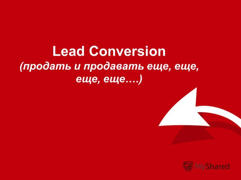 Lead Conversion (продать и продавать еще, еще, еще, еще….)