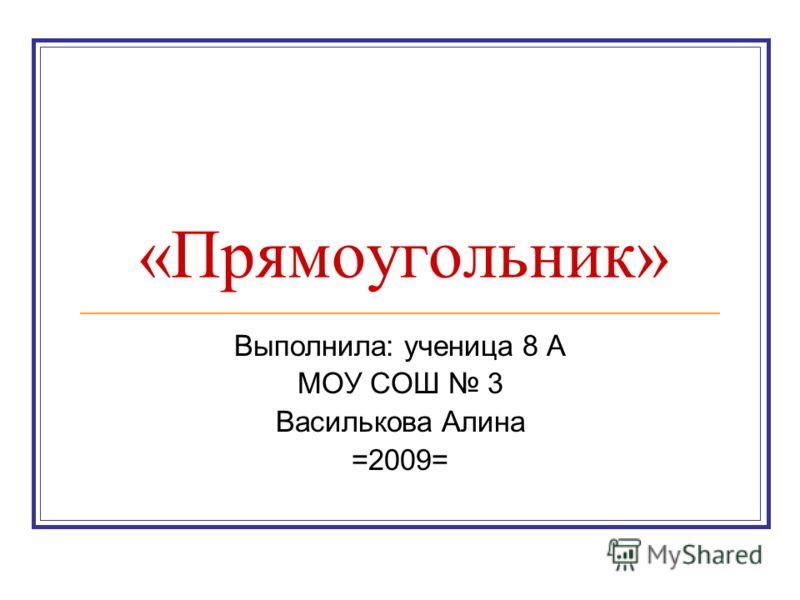 «Прямоугольник» Выполнила: ученица 8 А МОУ СОШ 3 Василькова Алина =2009=