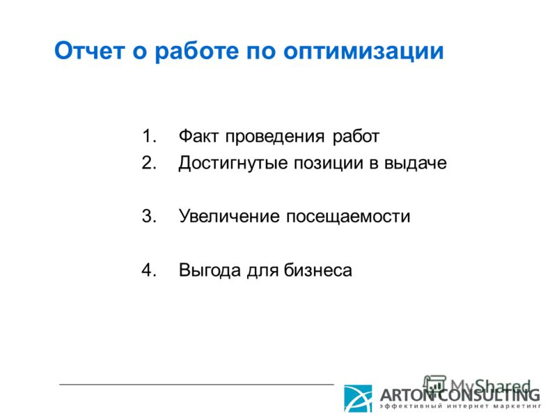 Отчет о работе по оптимизации 1.Факт проведения работ 2.Достигнутые позиции в выдаче 3.Увеличение посещаемости 4.Выгода для бизнеса