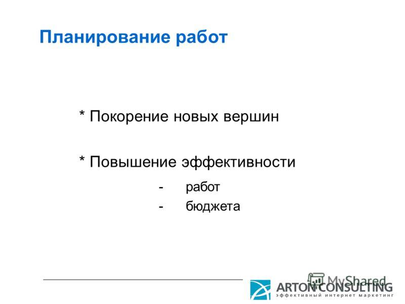 Планирование работ * Покорение новых вершин * Повышение эффективности -работ -бюджета