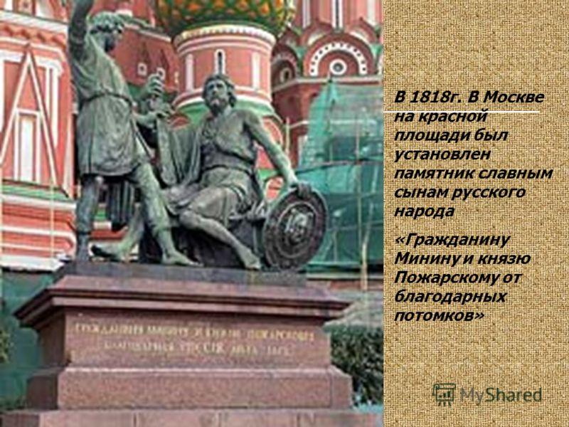 В 1818г. В Москве на красной площади был установлен памятник славным сынам русского народа «Гражданину Минину и князю Пожарскому от благодарных потомков»