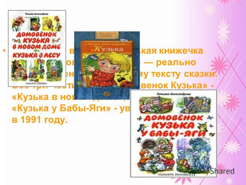 В 1975 году вышла маленькая книжечка «Кузька в новой квартире» реально лишь введение к основному тексту сказки. Все три части книги «Домовенок Кузька» - «Кузька в новом доме», «Кузька в лесу», «Кузька у Бабы-Яги» - увидели свет лишь в 1991 году.