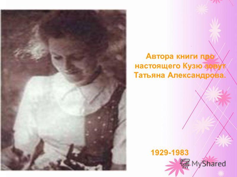 1929-1983 Автора книги про настоящего Кузю зовут Татьяна Александрова.
