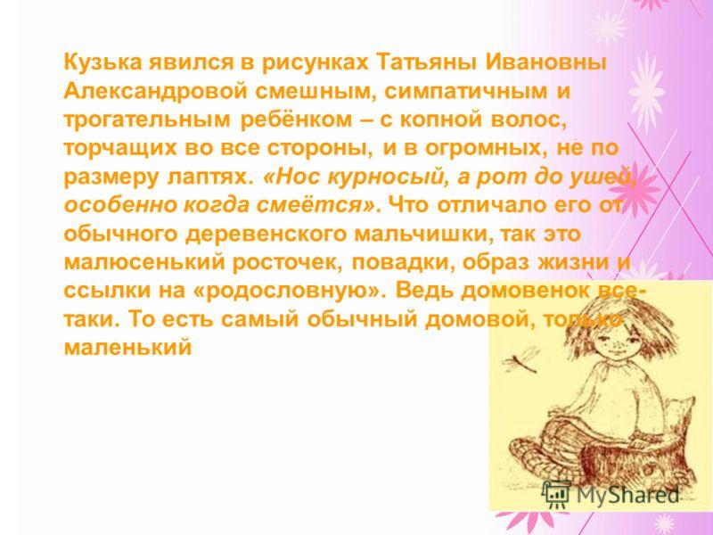 Кузька явился в рисунках Татьяны Ивановны Александровой смешным, симпатичным и трогательным ребёнком – с копной волос, торчащих во все стороны, и в огромных, не по размеру лаптях. «Нос курносый, а рот до ушей, особенно когда смеётся». Что отличало ег