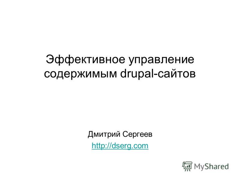 Эффективное управление содержимым drupal-сайтов Дмитрий Сергеев http://dserg.com