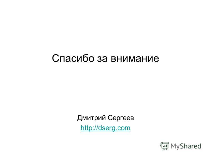 Спасибо за внимание Дмитрий Сергеев http://dserg.com