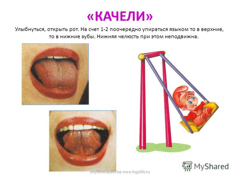«КАЧЕЛИ» Улыбнуться, открыть рот. На счет 1-2 поочередно упираться языком то в верхние, то в нижние зубы. Нижняя челюсть при этом неподвижна. опубликовано на www.logolife.ru