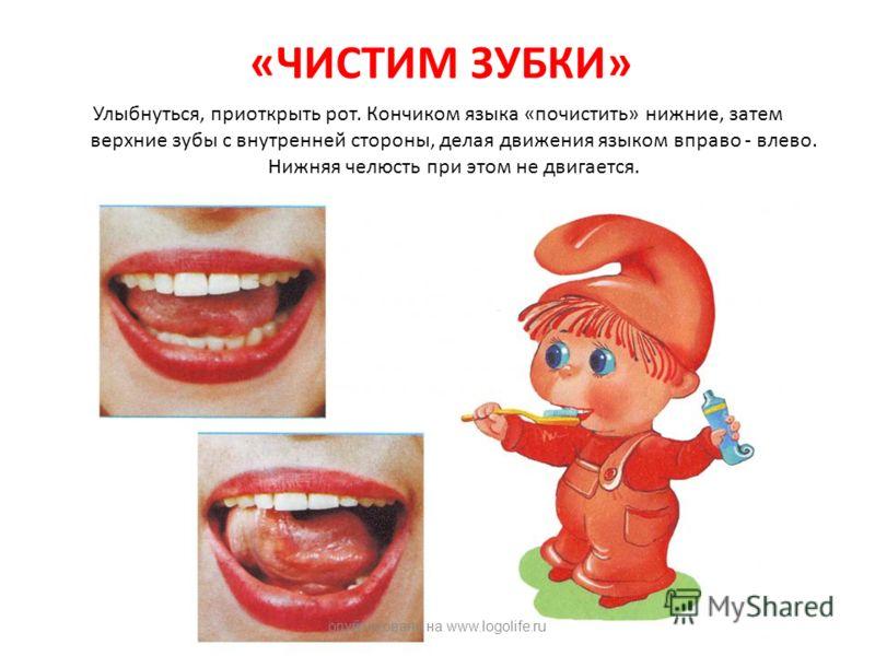 «ЧИСТИМ ЗУБКИ» Улыбнуться, приоткрыть рот. Кончиком языка «почистить» нижние, затем верхние зубы с внутренней стороны, делая движения языком вправо - влево. Нижняя челюсть при этом не двигается. опубликовано на www.logolife.ru