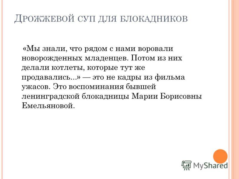 Д РОЖЖЕВОЙ СУП ДЛЯ БЛОКАДНИКОВ «Мы знали, что рядом с нами воровали новорожденных младенцев. Потом из них делали котлеты, которые тут же продавались...» это не кадры из фильма ужасов. Это воспоминания бывшей ленинградской блокадницы Марии Борисовны Е