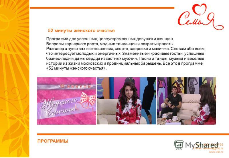 Тел.: (495) 651-07-95 E-mail: reklama@vkt.ru www.vkt.ru Программа для успешных, целеустремленных девушек и женщин. Вопросы карьерного роста, модные тенденции и секреты красоты. Разговор о чувствах и отношениях, спорте, здоровье и макияже. Словом обо