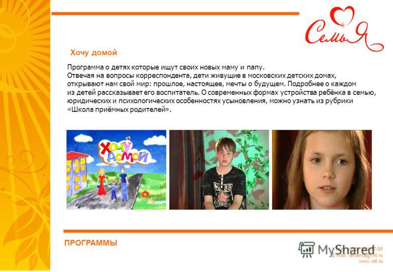 Тел.: (495) 651-07-95 E-mail: reklama@vkt.ru www.vkt.ru Программа о детях которые ищут своих новых маму и папу. Отвечая на вопросы корреспондента, дети живущие в московских детских домах, открывают нам свой мир: прошлое, настоящее, мечты о будущем. П
